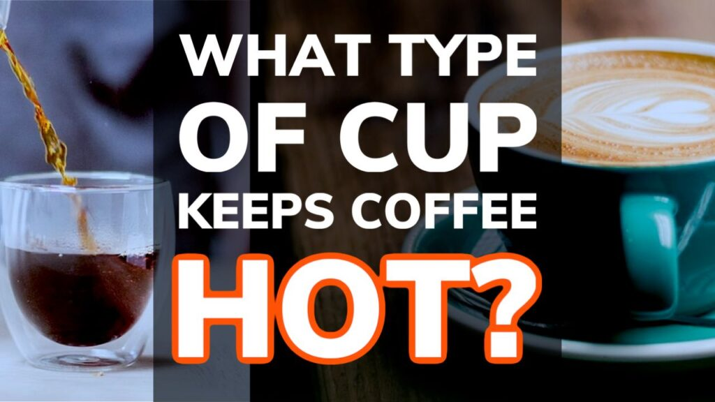 Which Type of Cup Keeps Coffee The Hottest For Longest?